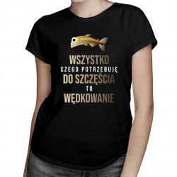 Wszystko czego potrzebuję do szczęścia to wędkowanie - damska koszulka z nadrukiem