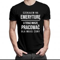 Czekałem na emeryturę a teraz muszę pracować dla mojej żony - męska koszulka z nadrukiem