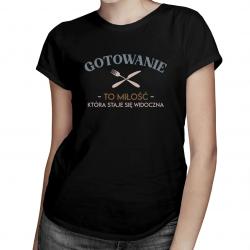 Gotowanie to miłość, która staje się widoczna - damska koszulka z nadrukiem