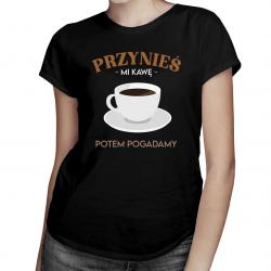 Przynieś mi kawę, potem pogadamy - damska koszulka z nadrukiem