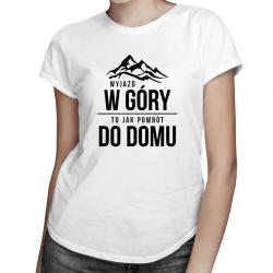 Wyjazd w góry, to jak powrót do domu - damska koszulka z nadrukiem