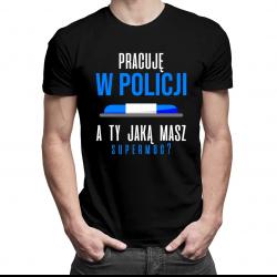 Pracuję w policji - a Ty jaką masz supermoc? - męska koszulka z nadrukiem