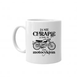 Ja nie chrapię - ja śnię, że jadę motocyklem - kubek z nadrukiem