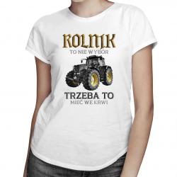 Rolnik to nie wybór, trzeba to mieć we krwi - damska koszulka z nadrukiem