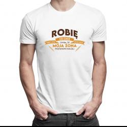Robię co chcę, kiedy chcę i gdzie chcę, chyba, że moja żona postanowi inaczej - męska koszulka z nadrukiem