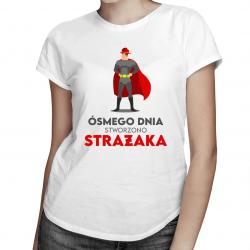 Ósmego dnia stworzono strażaka - damska koszulka z nadrukiem