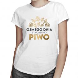 Ósmego dnia stworzono piwo - damska koszulka z nadrukiem
